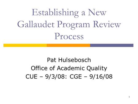 1 Establishing a New Gallaudet Program Review Process Pat Hulsebosch Office of Academic Quality CUE – 9/3/08: CGE – 9/16/08.