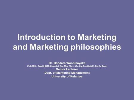Introduction to Marketing and Marketing philosophies Dr. Bandara Wanninayake PhD (TBU – Czech), MBA (Colombo), Bsc. Mktg (Sp) – USJ, Dip. In mktg (UK),