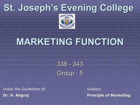 MARKETING FUNCTION 338 - 343 Group - 5 St. Joseph's Evening College Under the Guidelines of:Subject: Dr. H. NagrajPrinciple of Marketing.