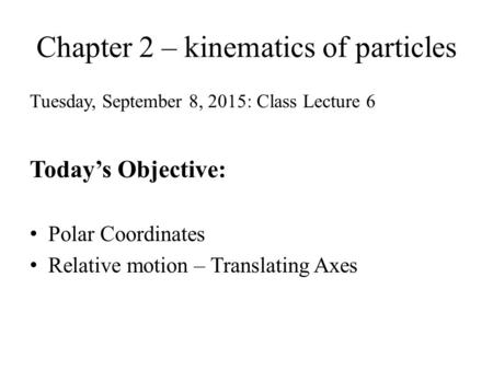 Chapter 2 – kinematics of particles Tuesday, September 8, 2015: Class Lecture 6 Today's Objective: Polar Coordinates Relative motion – Translating Axes.