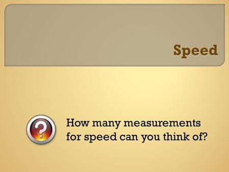 Speed How many measurements for speed can you think of?