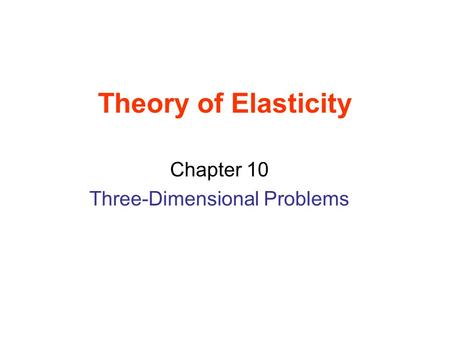 Theory of Elasticity Chapter 10 Three-Dimensional Problems.