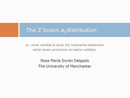 A T : novel variable to study low transverse momentum vector boson production at hadron colliders. Rosa María Durán Delgado The University of Manchester.