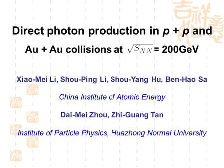 Direct photon production in p + p and Au + Au collisions at = 200GeV Xiao-Mei Li, Shou-Ping Li, Shou-Yang Hu, Ben-Hao Sa China Institute of Atomic Energy.