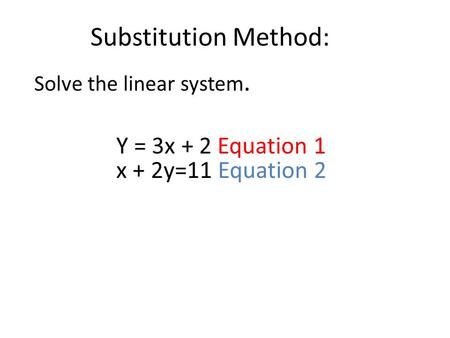Substitution Method: Solve the linear system. Y = 3x + 2 Equation 1 x + 2y=11 Equation 2.