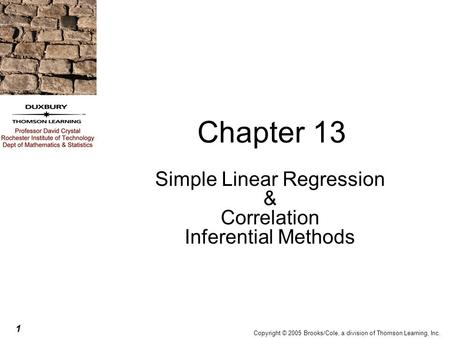 1 Copyright © 2005 Brooks/Cole, a division of Thomson Learning, Inc. Chapter 13 Simple Linear Regression & Correlation Inferential Methods.