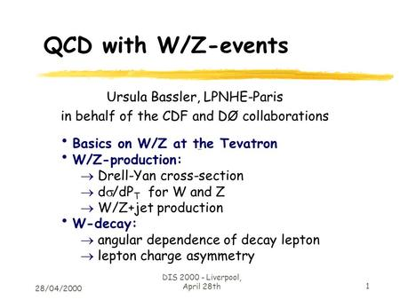 28/04/2000 DIS 2000 - Liverpool, April 28th 1 QCD with W/Z-events Ursula Bassler, LPNHE-Paris in behalf of the CDF and DØ collaborations Basics on W/Z.