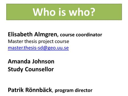 Who is who? Elisabeth Almgren, course coordinator Master thesis project course Amanda Johnson Study Counsellor Patrik Rönnbäck,