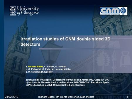 24/02/2010Richard Bates, 5th Trento workshop, Manchester1 Irradiation studies of CNM double sided 3D detectors a. Richard Bates, C. Parkes, G. Stewart.