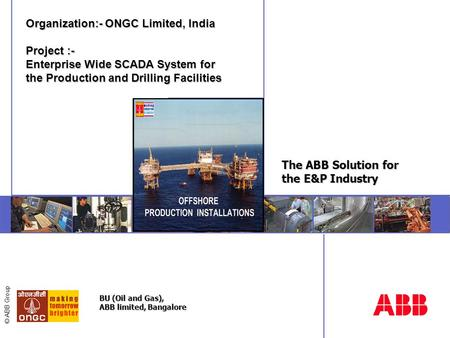 © ABB Group The ABB Solution for the E&P Industry Organization:- ONGC Limited, <strong>India</strong> Project :- Enterprise Wide SCADA System for the Production and Drilling.