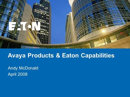 © 2007 Eaton Corporation. All rights reserved. Avaya Products & Eaton Capabilities Andy McDonald April 2008.