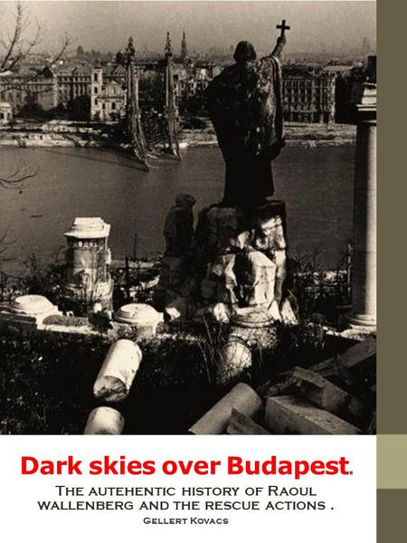 Dark skies over Budapest. The autehentic history of Raoul wallenberg and the rescue actions. Gellert Kovacs.