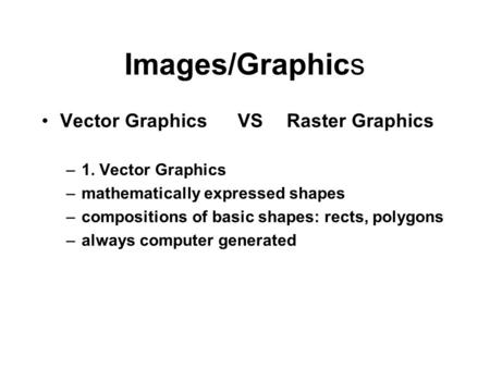 <strong>Images</strong>/Graphics Vector GraphicsVSRaster Graphics –1. Vector Graphics –mathematically expressed shapes –compositions of basic shapes: rects, polygons –always.