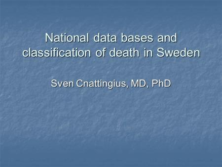 National data bases and classification of death in Sweden Sven Cnattingius, MD, PhD.