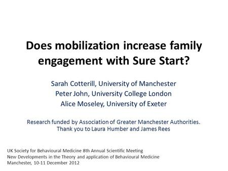 Does mobilization increase family engagement with Sure Start? Sarah Cotterill, University of Manchester Peter John, University College London Alice Moseley,