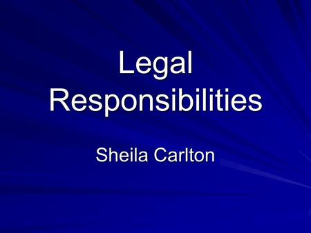 Legal Responsibilities Sheila Carlton. Introduction Certain laws and legal responsibilities in every aspect of life Formulated to protect you and society.