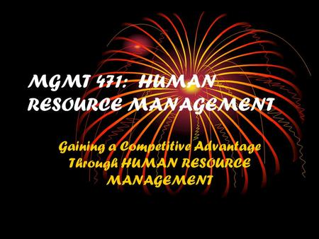 MGMT 471: HUMAN RESOURCE MANAGEMENT Gaining a Competitive Advantage Through HUMAN RESOURCE MANAGEMENT.