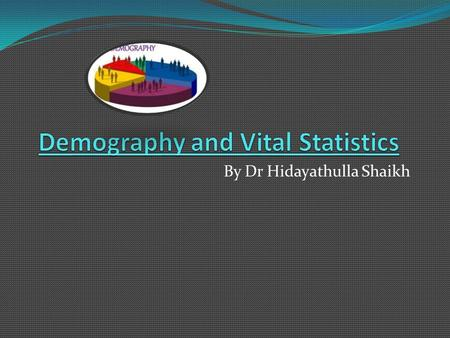 By Dr Hidayathulla Shaikh. Objectives At the end of the lecture student should be able to Define demography Discuss static and dynamic demography Define.