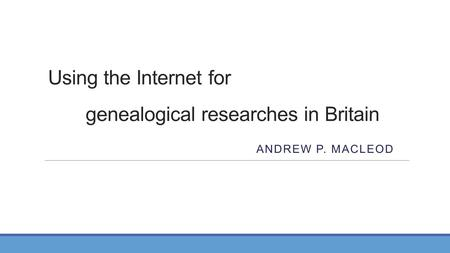 Using the Internet for genealogical researches in Britain ANDREW P. MACLEOD.