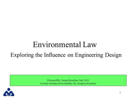 1 Prepared By: Sanne Knudsen, July 2001 Faculty Guidance Provided By: Dr. Gregory Keoleian Environmental Law Exploring the Influence on Engineering Design.