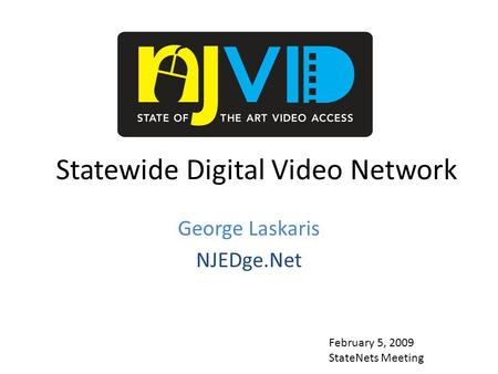 Statewide Digital Video Network George Laskaris NJEDge.Net February 5, 2009 StateNets Meeting.