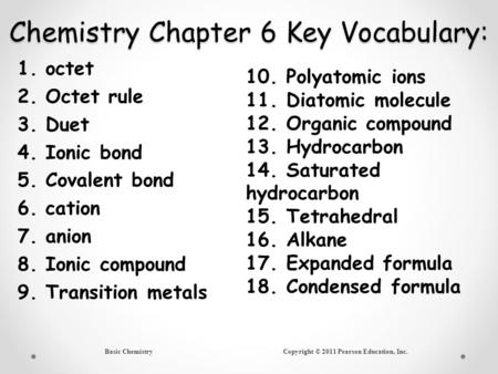 Basic Chemistry Copyright © 2011 Pearson Education, Inc. Chemistry Chapter 6 Key Vocabulary: 1.octet 2.Octet rule 3.Duet 4.Ionic bond 5.Covalent bond 6.cation.