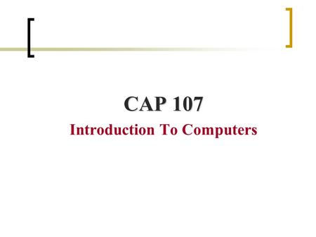 CAP 107 Introduction To Computers. Welcome to CAP 107 Lecturer: Reham Al-Abdul Jabbar