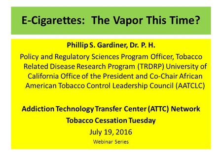 E-Cigarettes: The Vapor This Time? Phillip S. Gardiner, Dr. P. H. Policy and Regulatory Sciences Program Officer, Tobacco Related Disease Research Program.