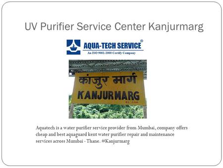 UV Purifier Service Center Kanjurmarg Aquatech is a water purifier service provider from Mumbai, company offers cheap and best aquaguard kent water purifier.