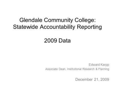 Glendale Community College: Statewide Accountability Reporting 2009 Data Edward Karpp Associate Dean, Institutional Research & Planning December 21, 2009.