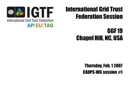 International Grid Trust Federation Session GGF 19 Chapel Hill, NC, USA Thursday, Feb. 1 2007 CAOPS-WG session #1.