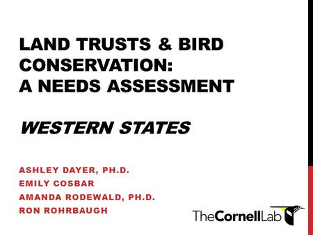 LAND TRUSTS & BIRD CONSERVATION: A NEEDS ASSESSMENT WESTERN STATES ASHLEY DAYER, PH.D. EMILY COSBAR AMANDA RODEWALD, PH.D. RON ROHRBAUGH.