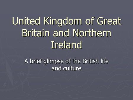 United Kingdom of Great Britain and Northern Ireland A brief glimpse of the British life and culture.