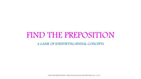 FIND THE PREPOSITION A GAME OF IDENTIFYNG SPATIAL CONCEPTS FIND THE PREPOSITION. SPEECH LANGUAGE AND BEYOND, LLC. 2013.