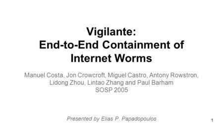 Vigilante: End-to-End Containment of Internet Worms Manuel Costa, Jon Crowcroft, Miguel Castro, Antony Rowstron, Lidong Zhou, Lintao Zhang and Paul Barham.