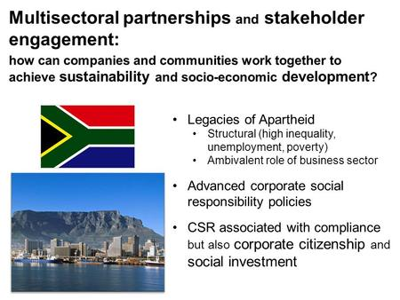 Multisectoral partnerships and stakeholder engagement: Legacies of Apartheid Structural (high inequality, unemployment, poverty) Ambivalent role of business.