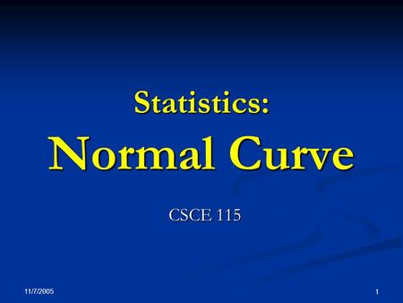 11/7/2005 1 Statistics: Normal Curve CSCE 115. 11/7/2005 2 Normal distribution The bell shaped curve The bell shaped curve Many physical quantities are.