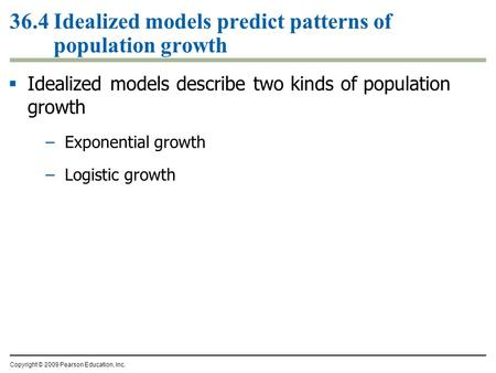 Copyright © 2009 Pearson Education, Inc.  Idealized models describe two kinds of population growth –Exponential growth –Logistic growth 36.4 Idealized.