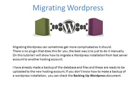 Migrating Wordpress Migrating Wordpress can sometimes get more complicated as it should. There is no plugin that does this for you, the best way is to.