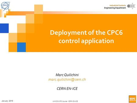 UNICOS-CPC course - CERN EN/ICE Industrial Controls Engineering Department Deployment of the CPC6 control application Marc Quilichini