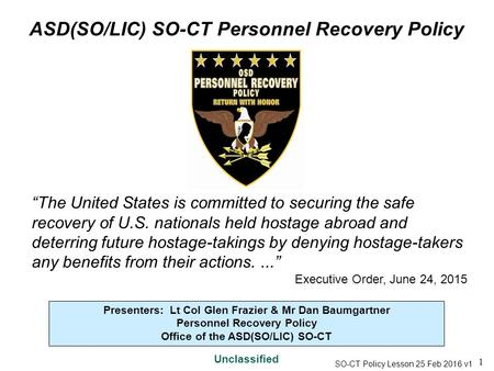 1 ASD(SO/LIC) SO-CT Personnel Recovery Policy Unclassified Presenters: Lt Col Glen Frazier & Mr Dan Baumgartner Personnel Recovery Policy Office of the.