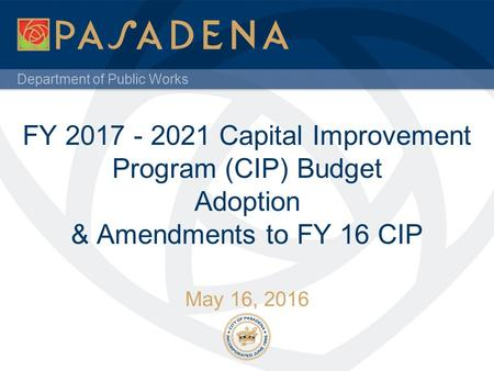 Department of Public Works FY 2017 - 2021 Capital Improvement Program (CIP) Budget Adoption & Amendments to FY 16 CIP May 16, 2016.