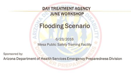 Flooding Scenario 6/23/2016 Mesa Public Safety Training Facility Sponsored by: Arizona Department of Health Services Emergency Preparedness Division.