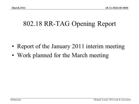 18-11-0026-00-0000 Submission March 2011 Michael Lynch, MJ Lynch & Associates 802.18 RR-TAG Opening Report Report of the January 2011 interim meeting Work.