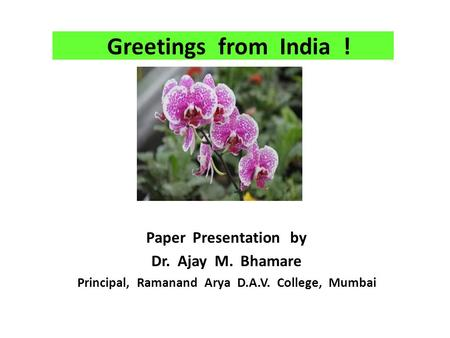Greetings from India ! Paper Presentation by Dr. Ajay M. Bhamare Principal, Ramanand Arya D.A.V. College, Mumbai.