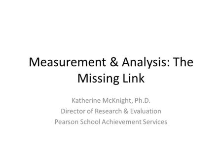 Measurement & Analysis: The Missing Link Katherine McKnight, Ph.D. Director of Research & Evaluation Pearson School Achievement Services.