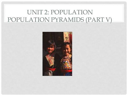 UNIT 2: POPULATION POPULATION PYRAMIDS (PART V) DEPENDENCY RATIO The number of people who are too young or too old to work, compared to the number of.