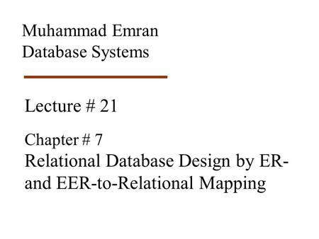 Lecture # 21 Chapter # 7 Relational Database Design by ER- and EER-to-Relational Mapping Muhammad Emran Database Systems.