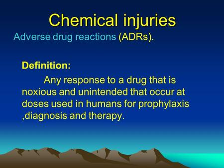 Chemical injuries Adverse drug reactions (ADRs). Definition: Any response to a drug that is noxious and unintended that occur at doses used in humans for.