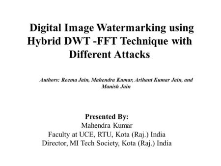 Digital Image Watermarking using Hybrid DWT -FFT Technique with Different Attacks Presented By: Mahendra Kumar Faculty at UCE, RTU, Kota (Raj.) India Director,